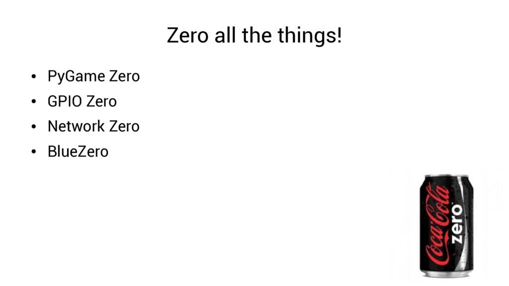 Zero all the things! ● PyGame Zero ● GPIO Zero ...