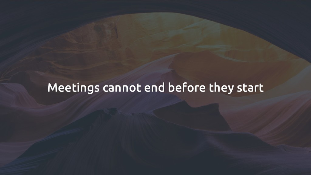 Meetings cannot end before they start