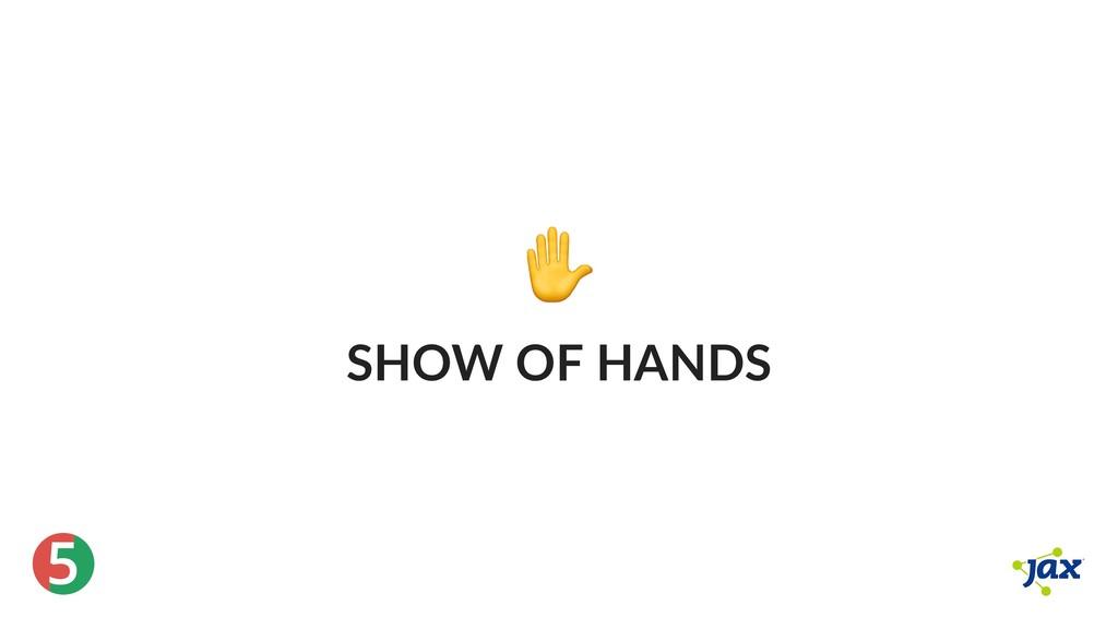® 5 ✋ SHOW OF HANDS
