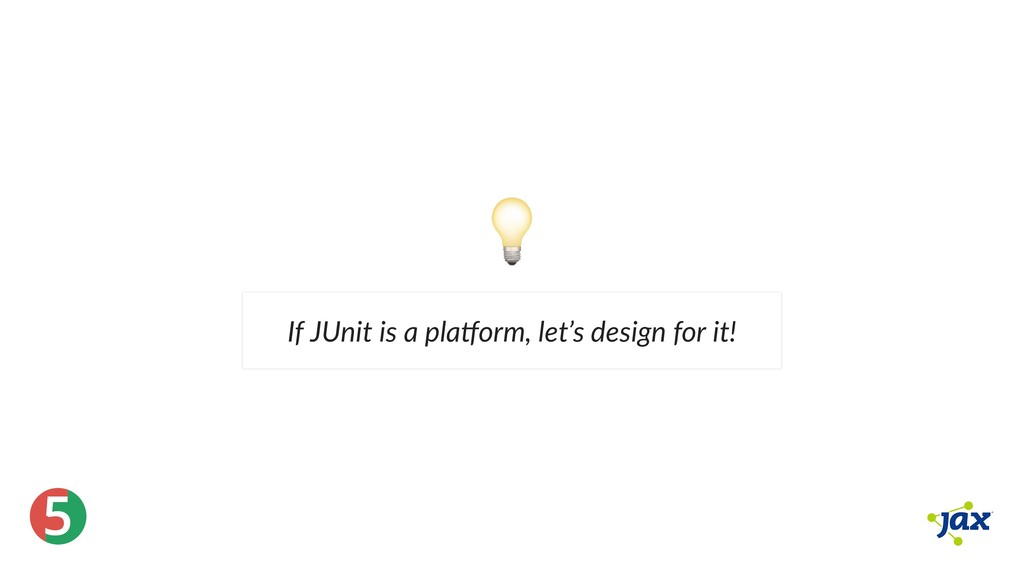 ® 5 If JUnit is a pla orm, let's design for it!
