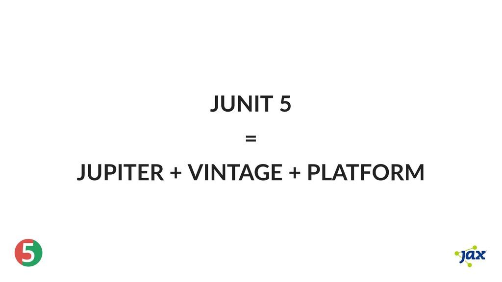 ® 5 JUNIT 5 = JUPITER + VINTAGE + PLATFORM