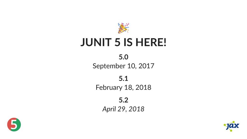® 5 JUNIT 5 IS HERE! 5.0 September 10, 2017 5.1...