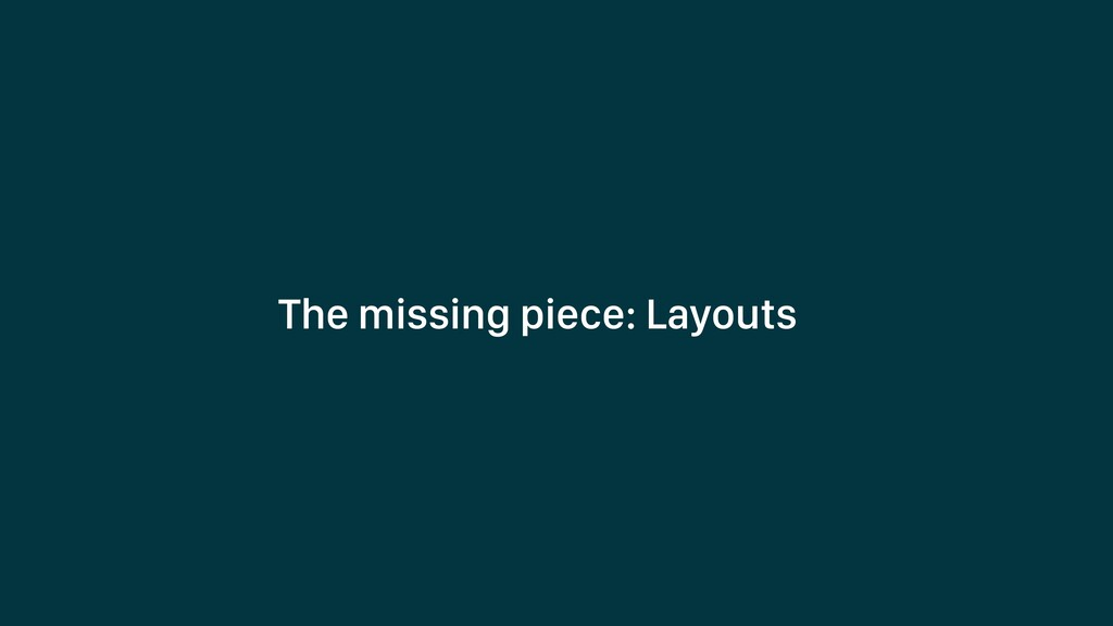 The missing piece: Layouts