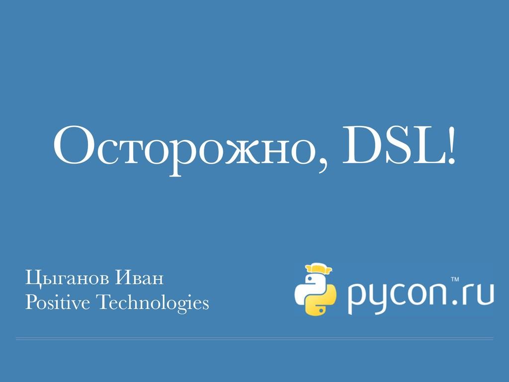 Осторожно, DSL! Цыганов Иван Positive Technolog...