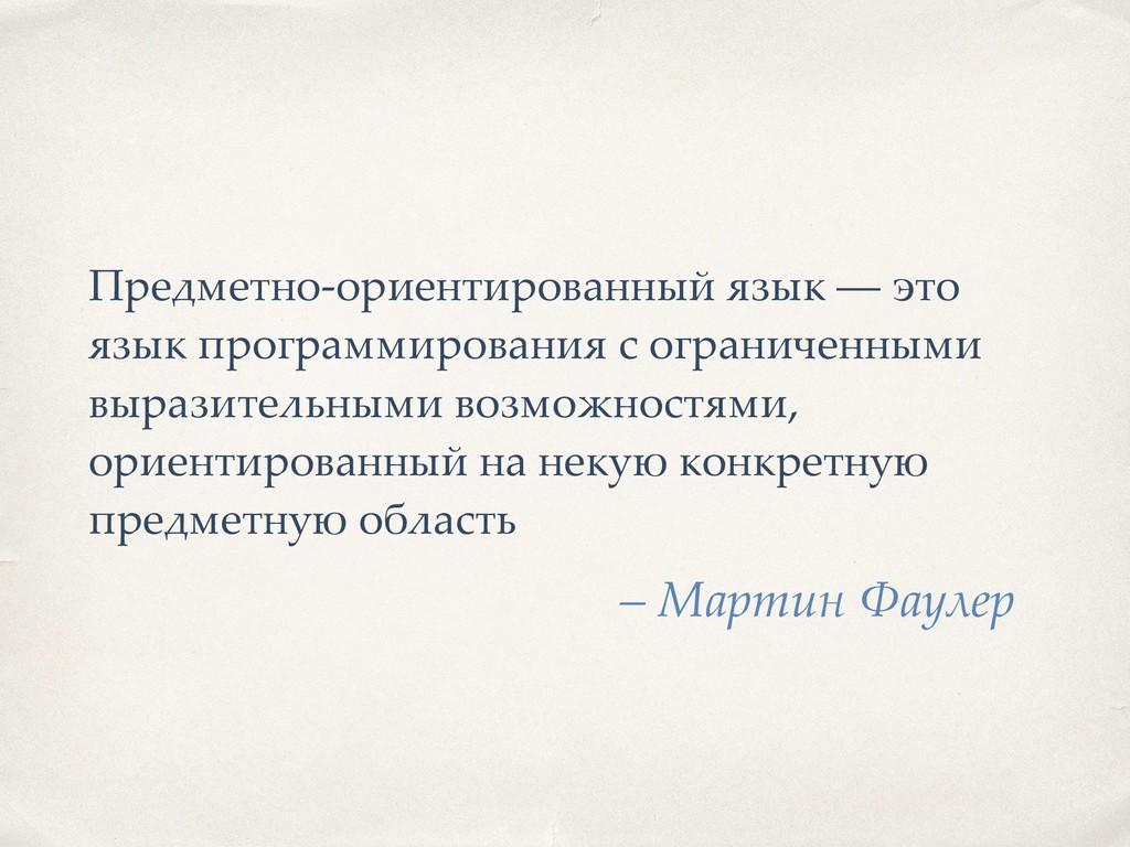 – Мартин Фаулер Предметно-ориентированный язык ...