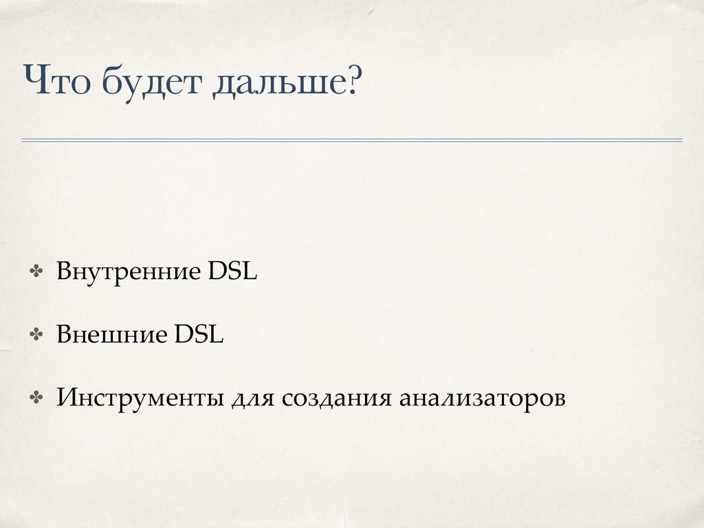 Что будет дальше? ✤ Внутренние DSL ✤ Внешние DS...