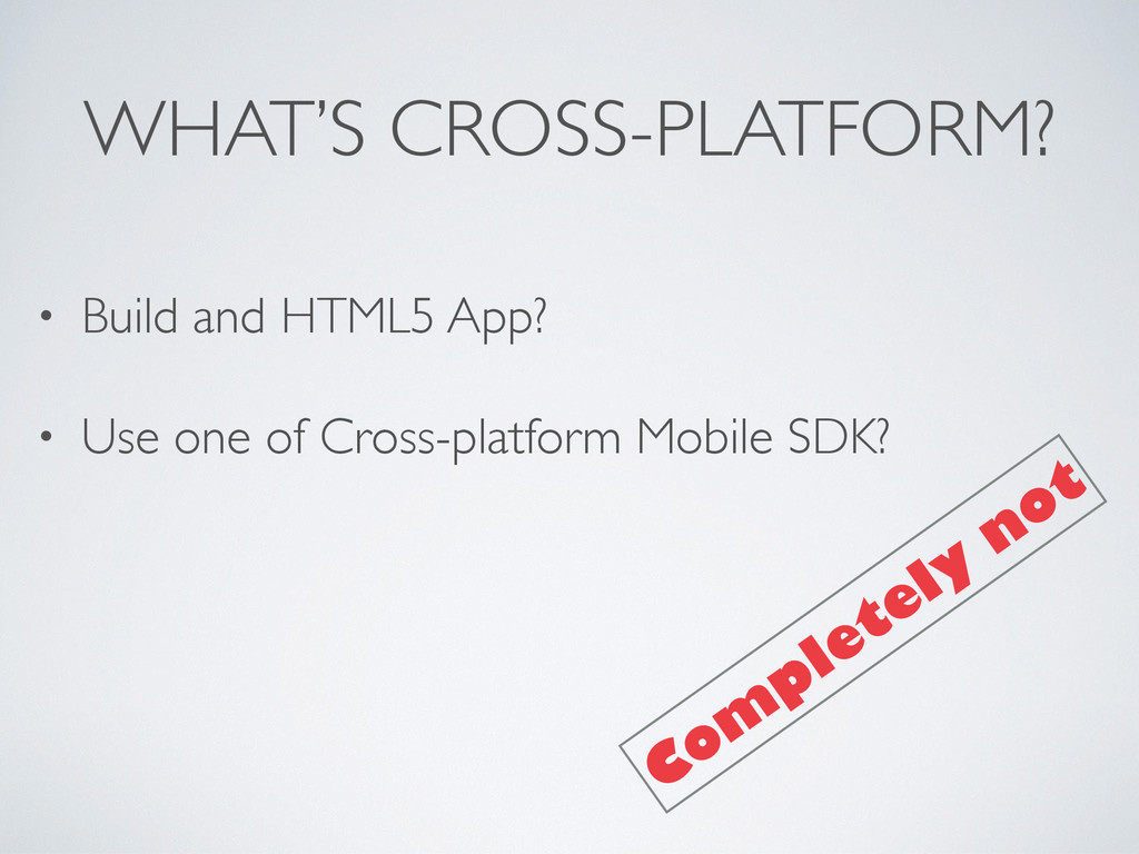 WHAT'S CROSS-PLATFORM? • Build and HTML5 App? •...