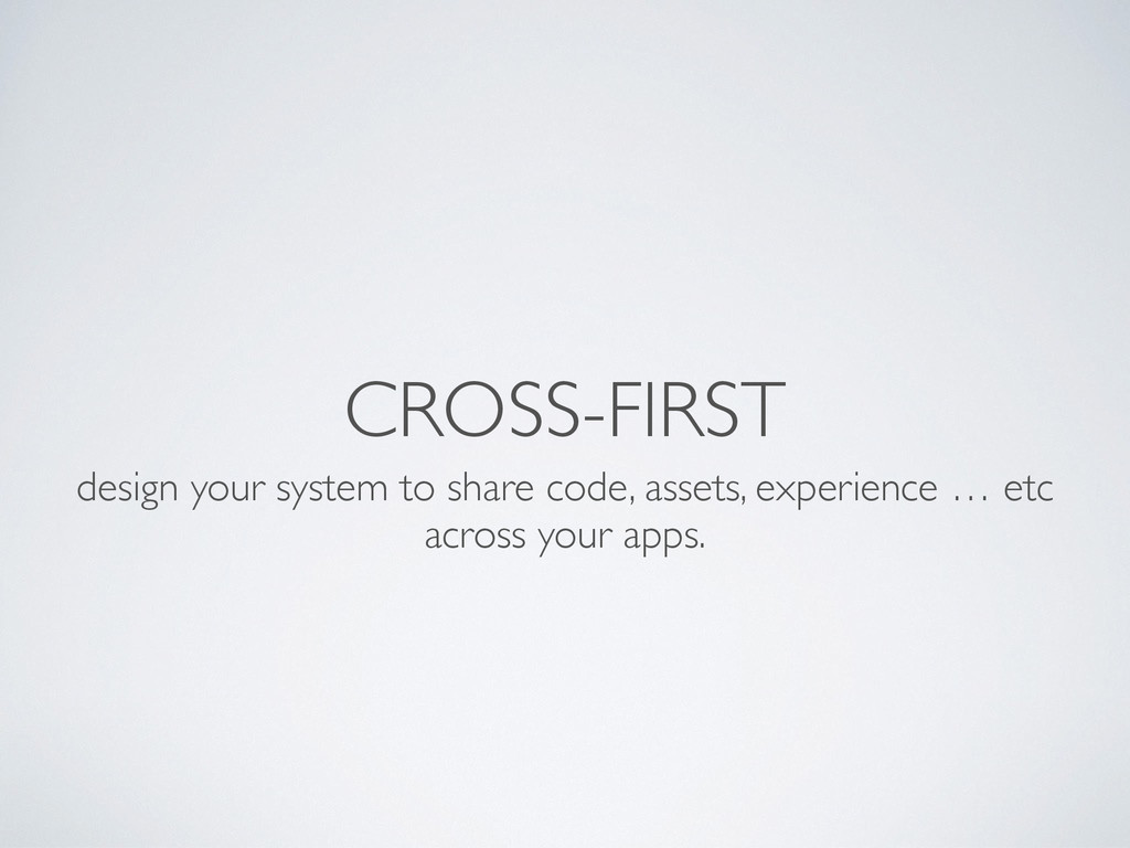CROSS-FIRST design your system to share code, a...
