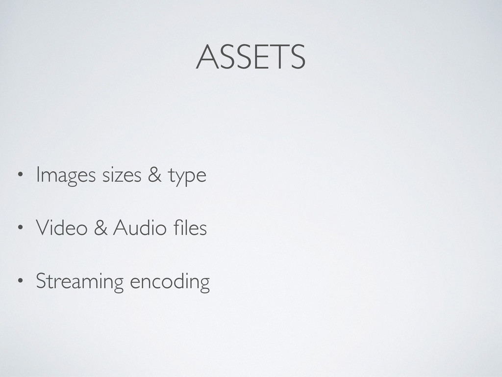 ASSETS • Images sizes & type • Video & Audio fil...