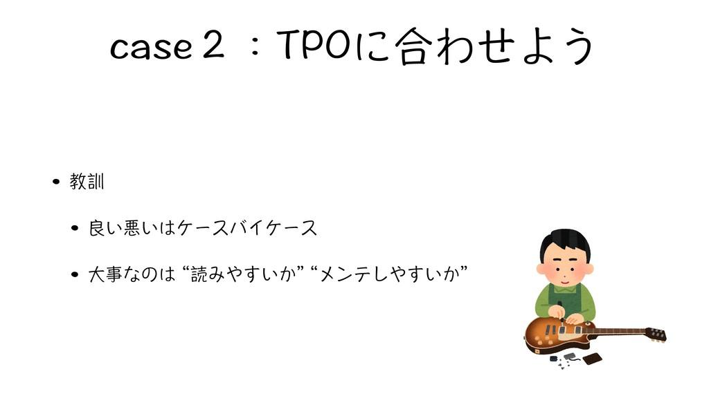 """case2:TPOに合わせよう • 教訓 • 良い悪いはケースバイケース • 大事なのは """"読..."""