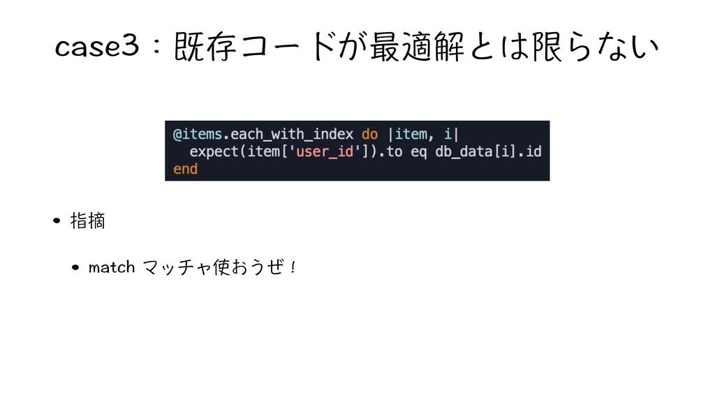 case3:既存コードが最適解とは限らない • 指摘 • match マッチャ使おうぜ!