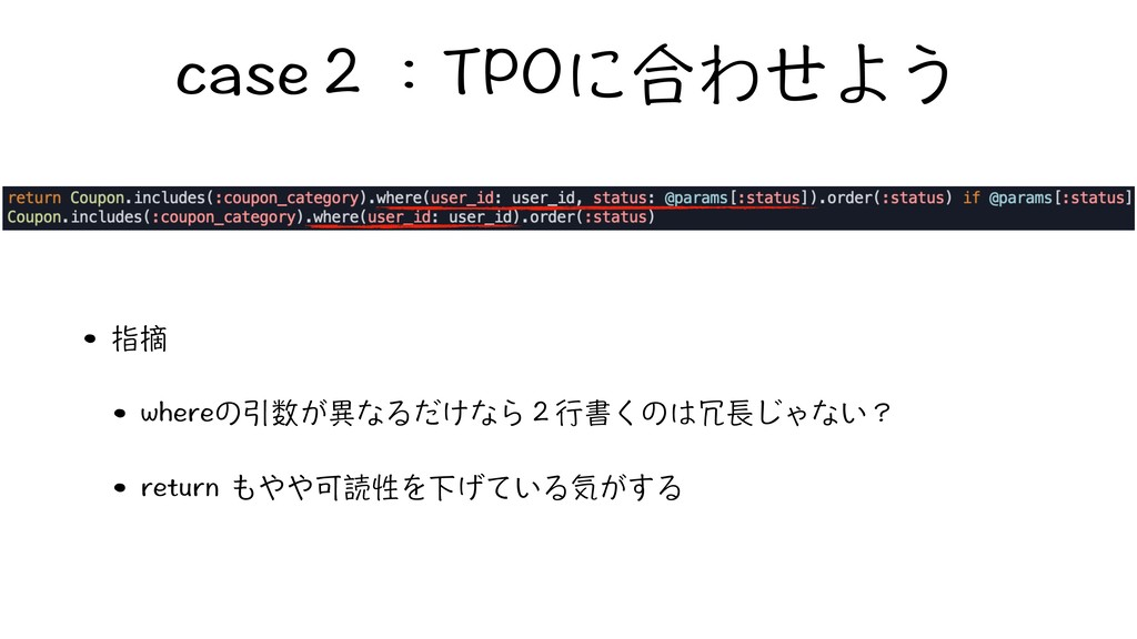 case2:TPOに合わせよう • 指摘 • whereの引数が異なるだけなら2行書くのは冗長...