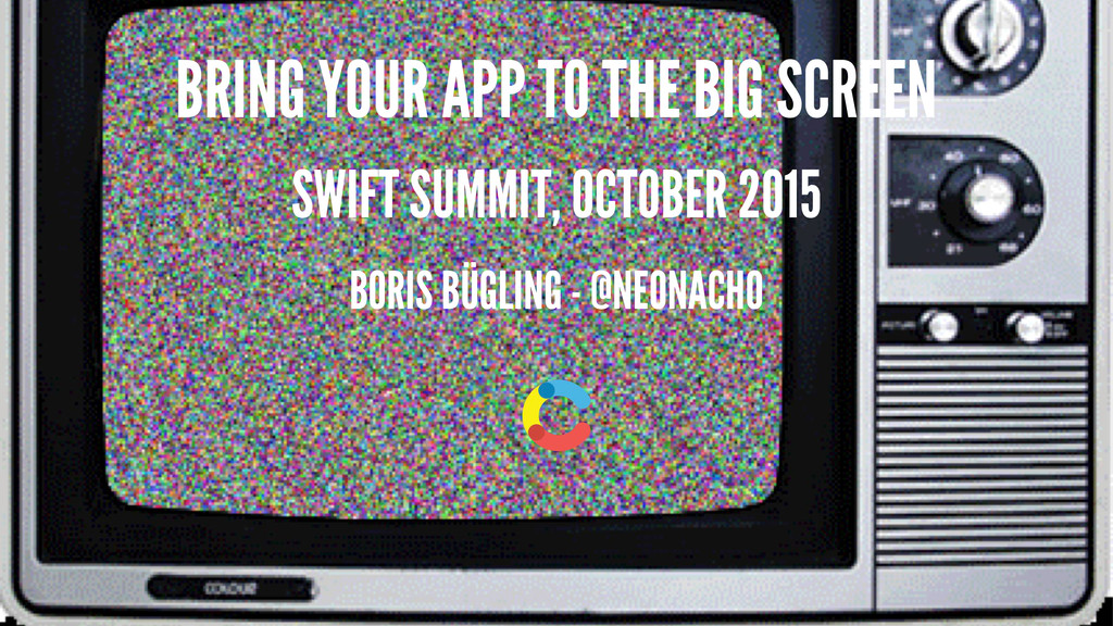 BRING YOUR APP TO THE BIG SCREEN SWIFT SUMMIT, ...