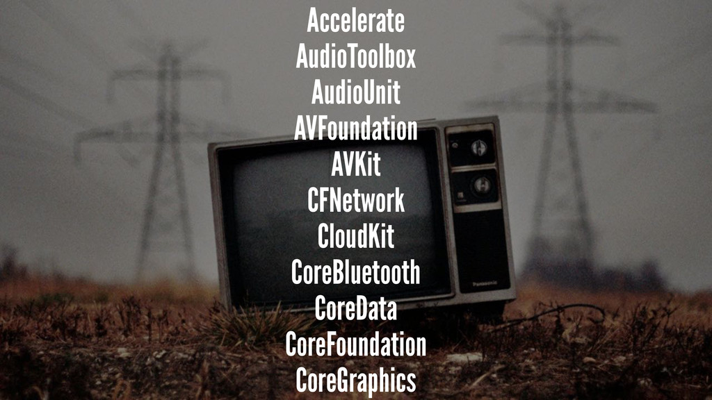 Accelerate AudioToolbox AudioUnit AVFoundation ...