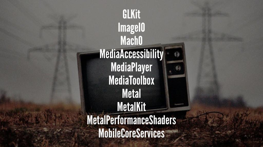 GLKit ImageIO MachO MediaAccessibility MediaPla...