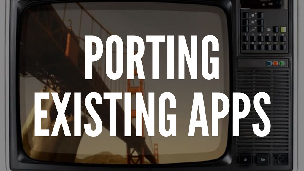 PORTING EXISTING APPS