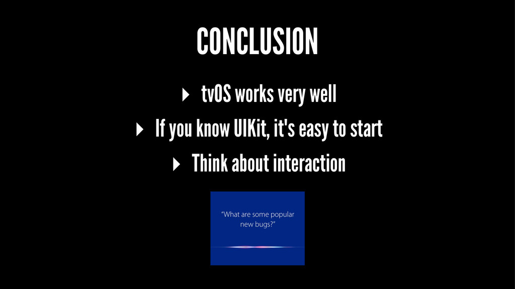 CONCLUSION ▸ tvOS works very well ▸ If you know...