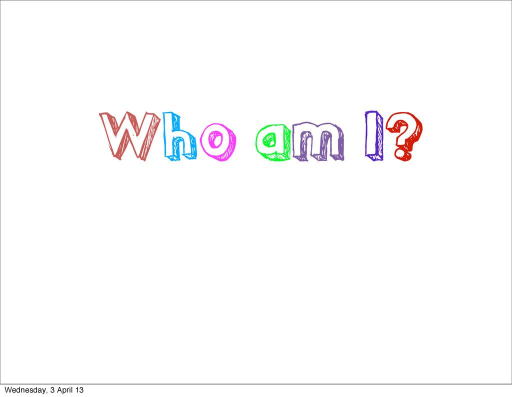 Who am I? Wednesday, 3 April 13