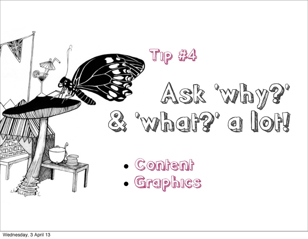 Tip #4 Ask 'why?' & 'what?' a lot!  Content  ...