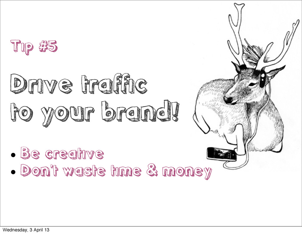 Tip #5 Drive traffic to your brand!  Be creati...