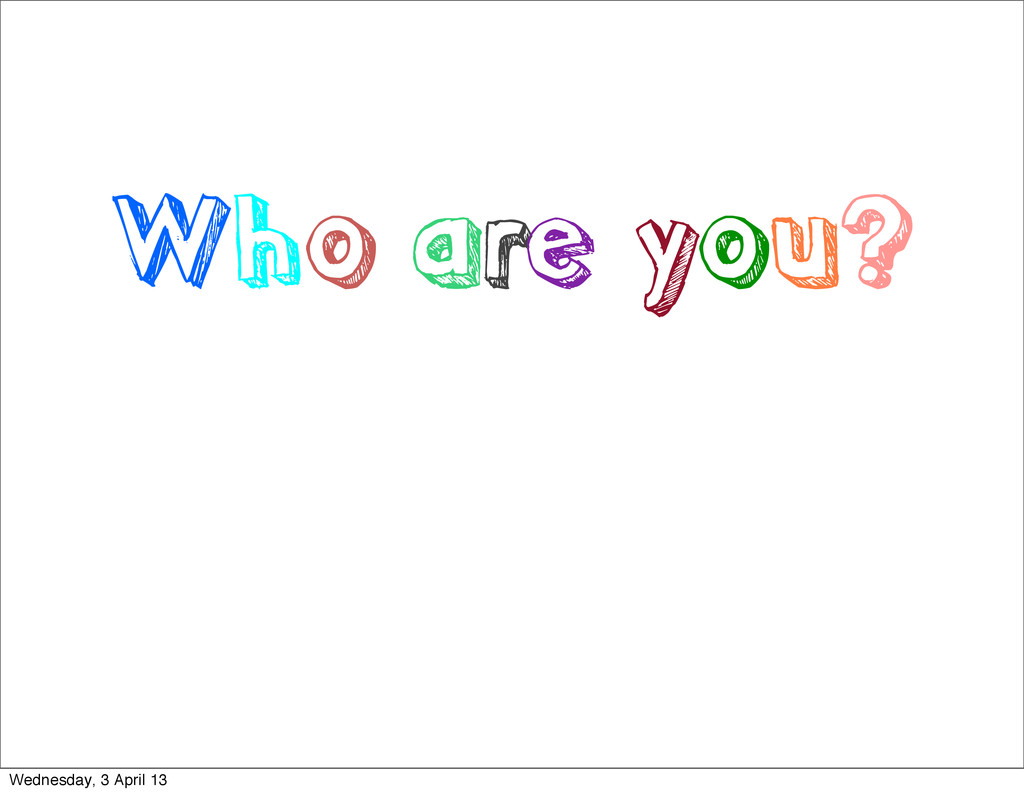 Who are you? Wednesday, 3 April 13