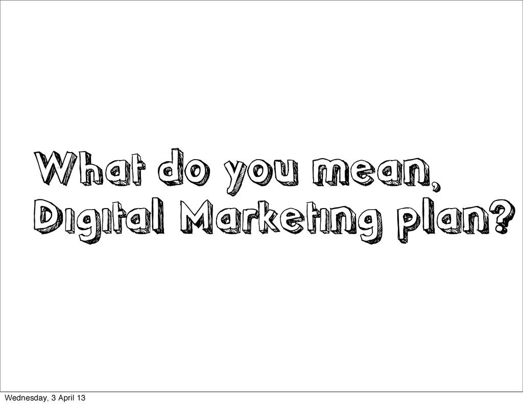 What do you mean, Digital Marketing plan? Wedne...