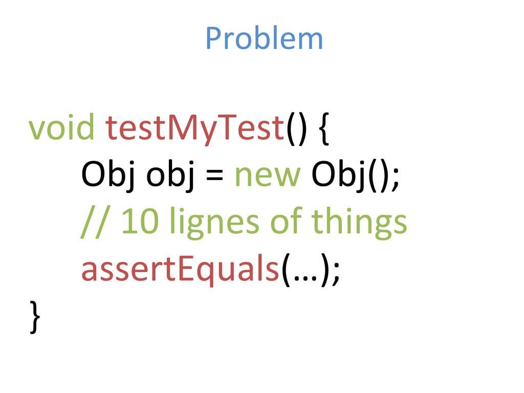 Problem  void testMyTest() {   ...