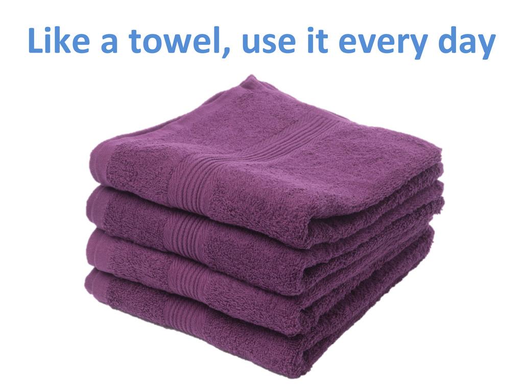 Like a towel, use it every da...