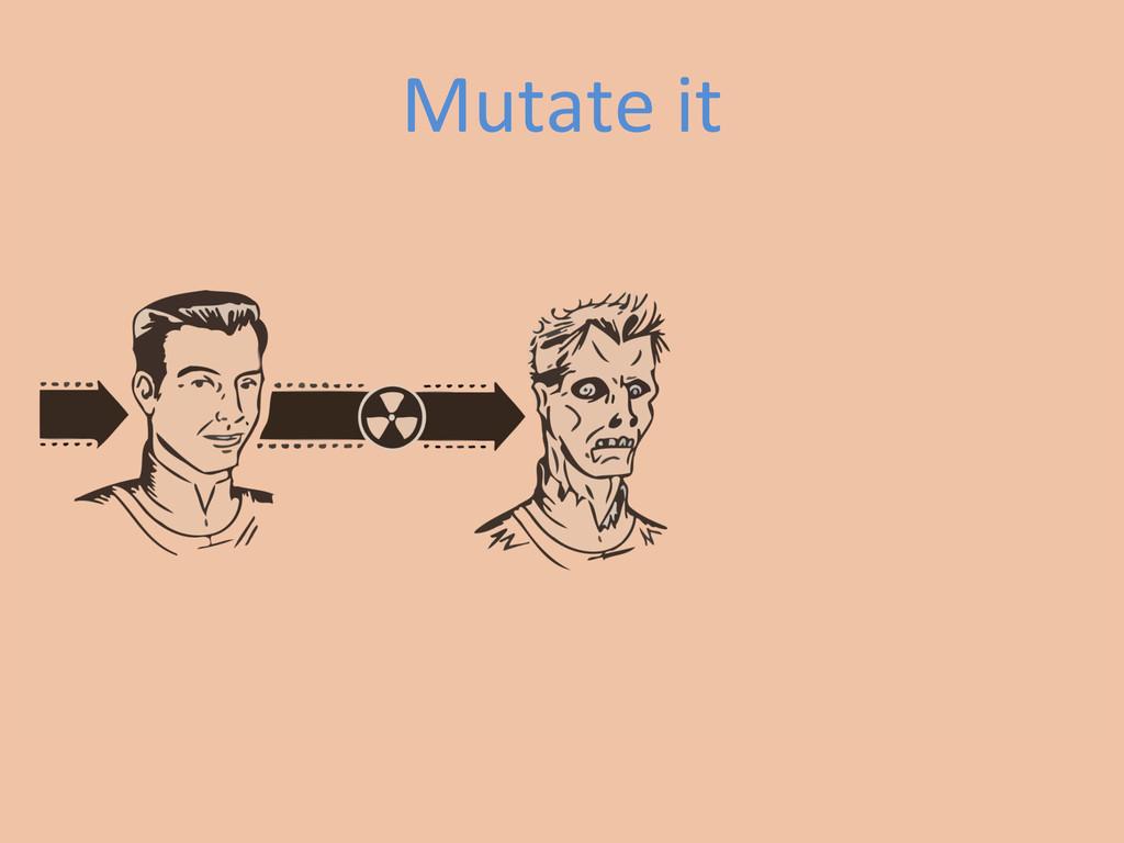Mutate it