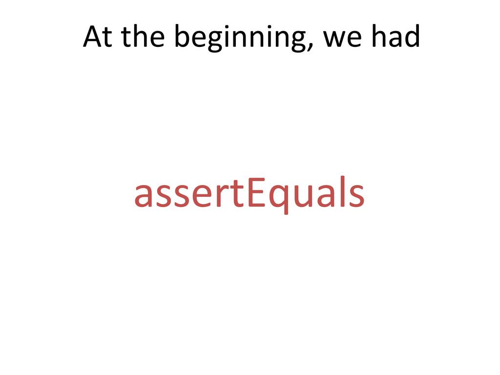 assertEquals  At the beginning, we...