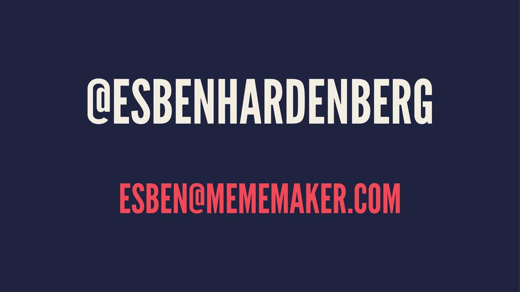 @ESBENHARDENBERG ESBEN@MEMEMAKER.COM