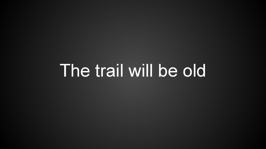 The trail will be old