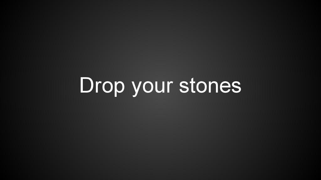 Drop your stones