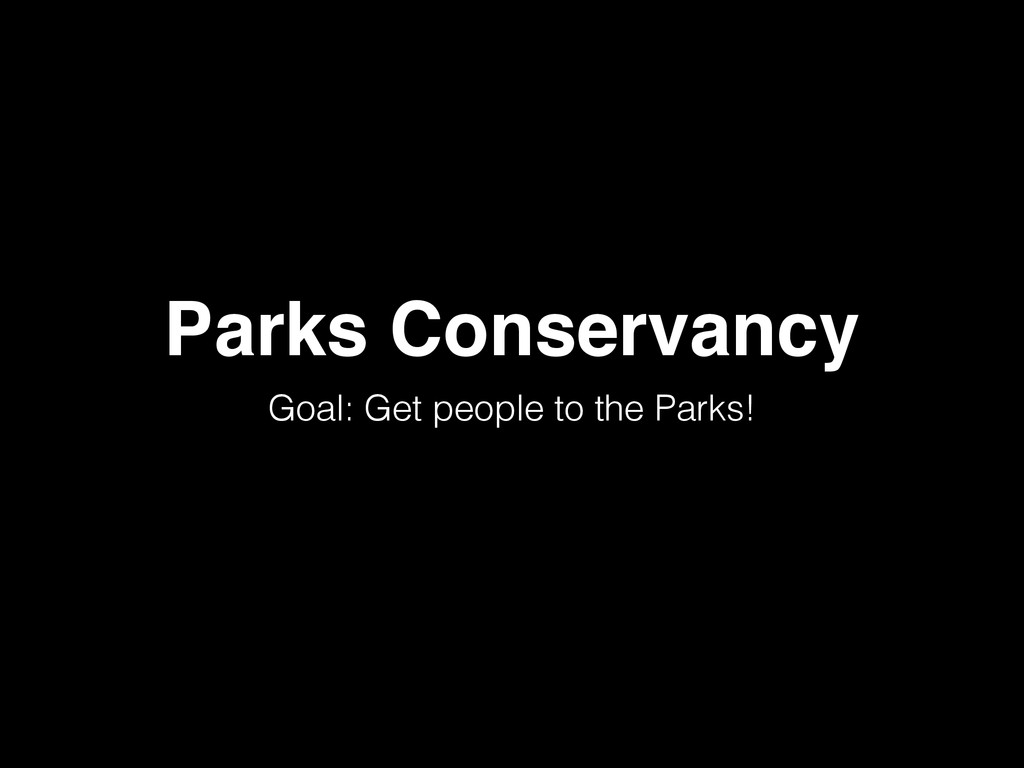 Parks Conservancy Goal: Get people to the Parks!