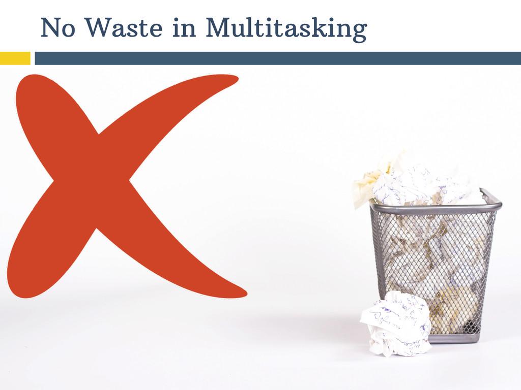 No Waste in Multitasking