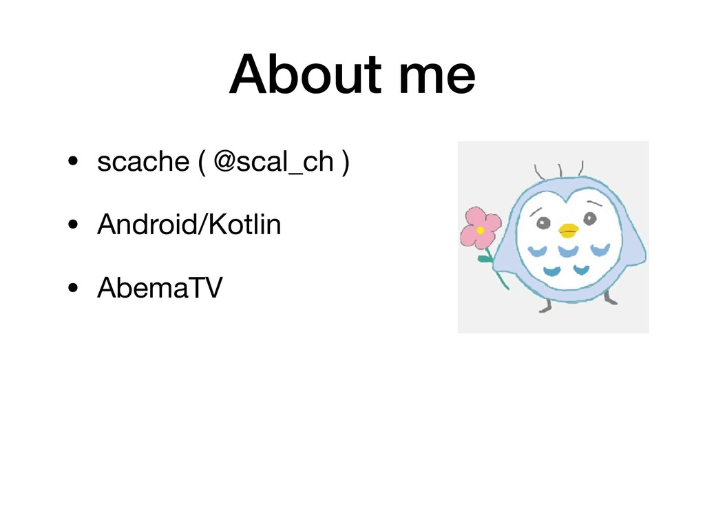 About me • scache ( @scal_ch )  • Android/Kotli...