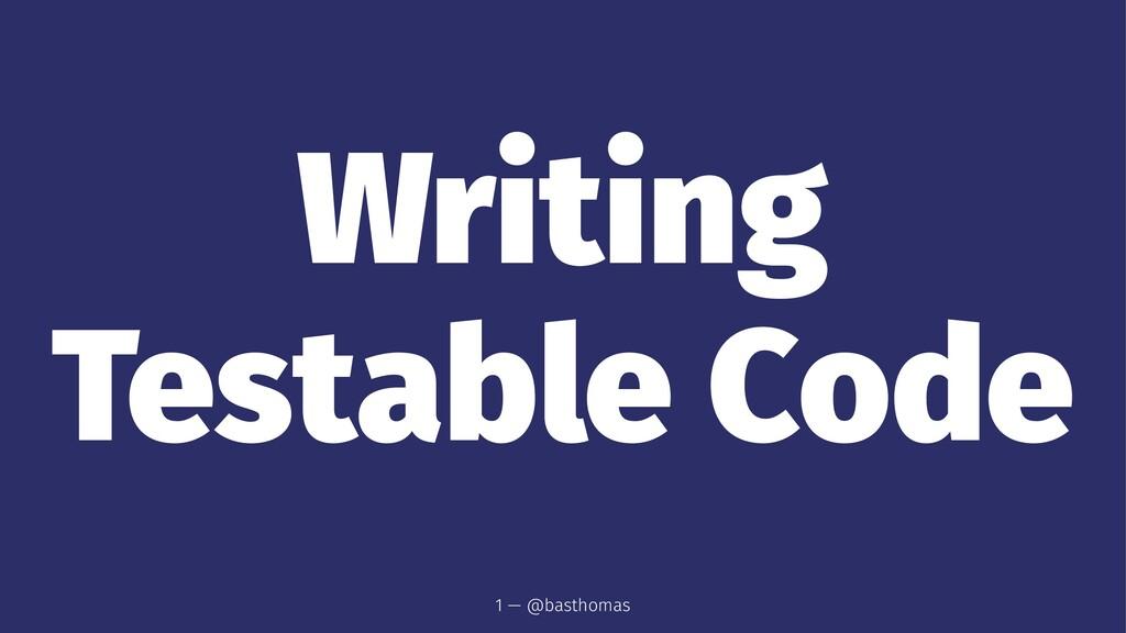 Writing Testable Code 1 — @basthomas