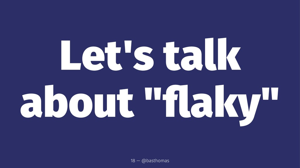 "Let's talk about ""flaky"" 18 — @basthomas"