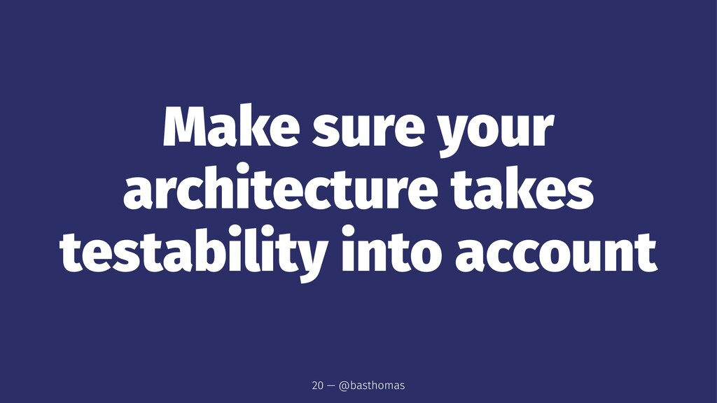 Make sure your architecture takes testability i...