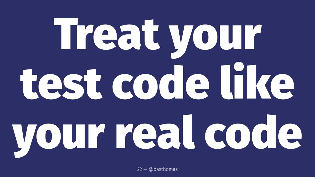 Treat your test code like your real code 22 — @...