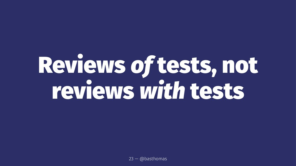 Reviews of tests, not reviews with tests 23 — @...