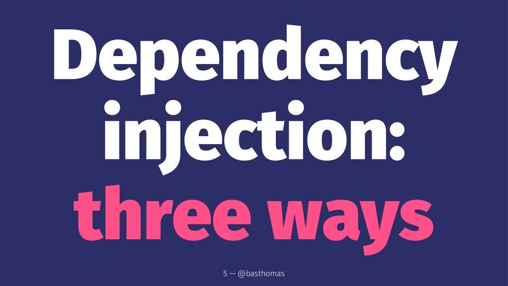 Dependency injection: three ways 5 — @basthomas