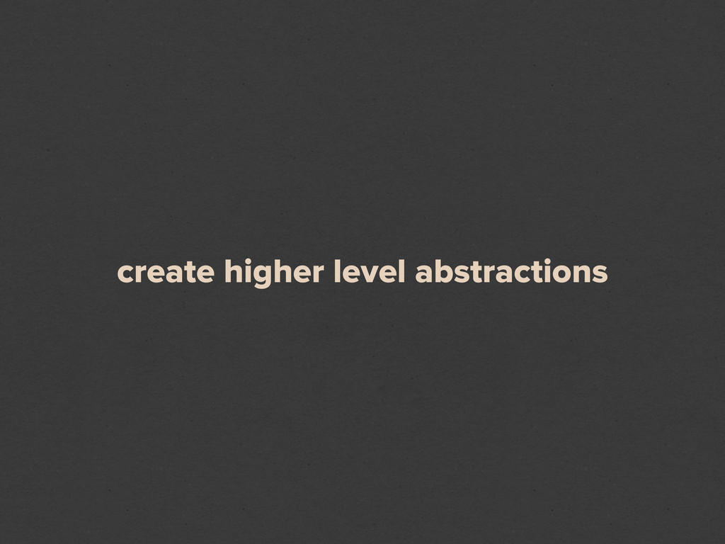 create higher level abstractions
