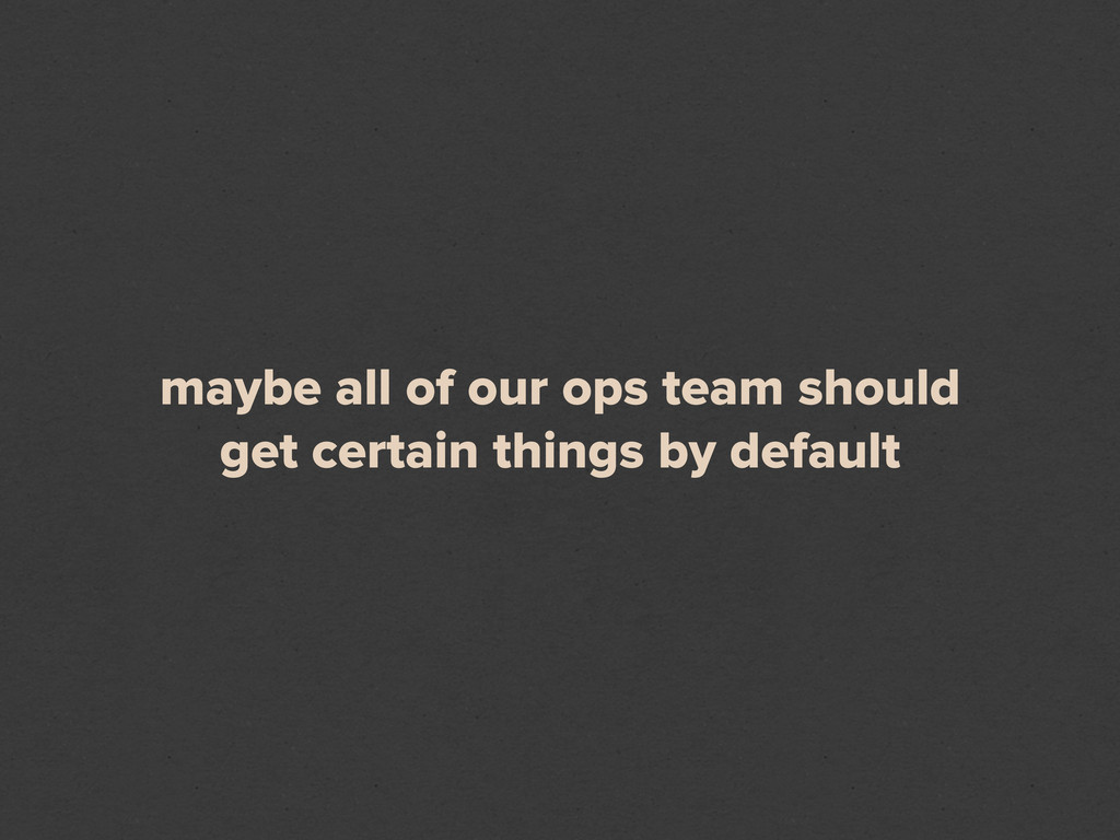 maybe all of our ops team should get certain th...