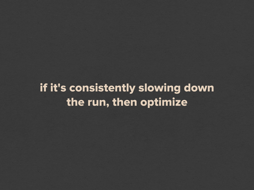 if it's consistently slowing down the run, then...