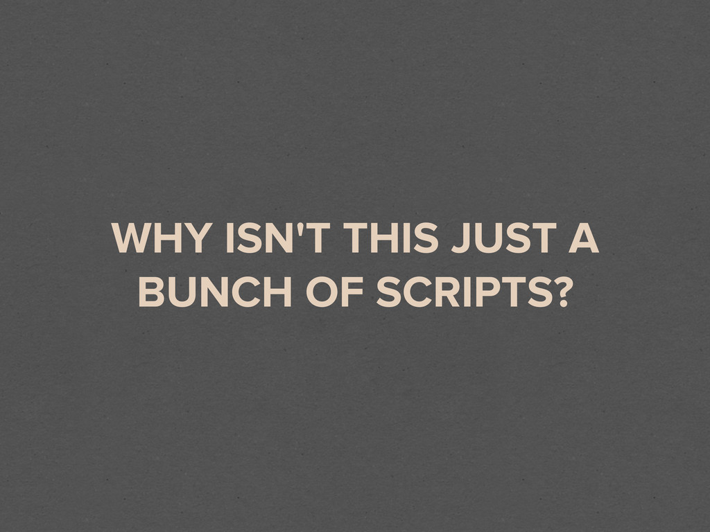 WHY ISN'T THIS JUST A BUNCH OF SCRIPTS?