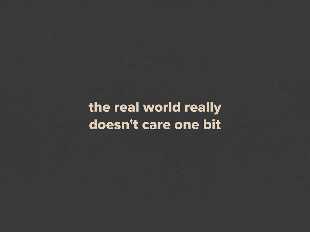the real world really doesn't care one bit