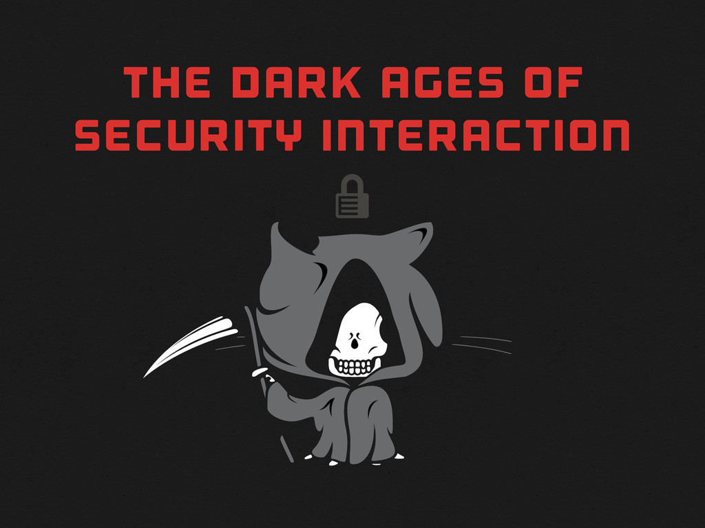  THE DARK AGES OF SECURITY INTERACTION