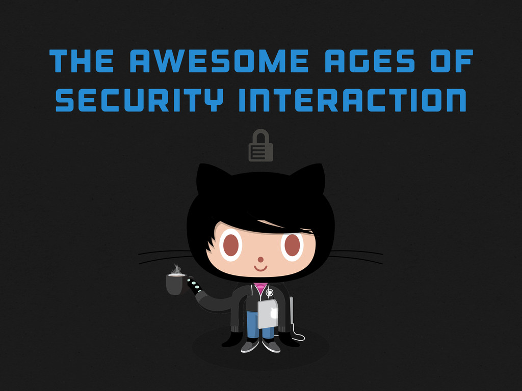  THE awesome AGES OF SECURITY INTERACTION