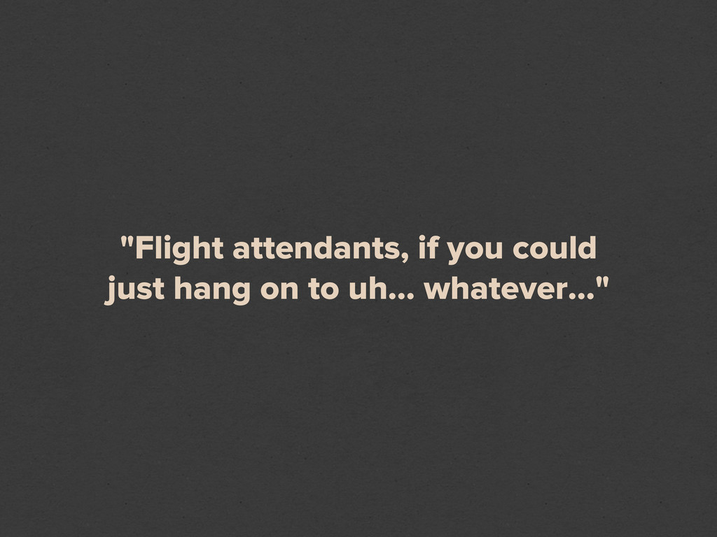 """Flight attendants, if you could just hang on t..."